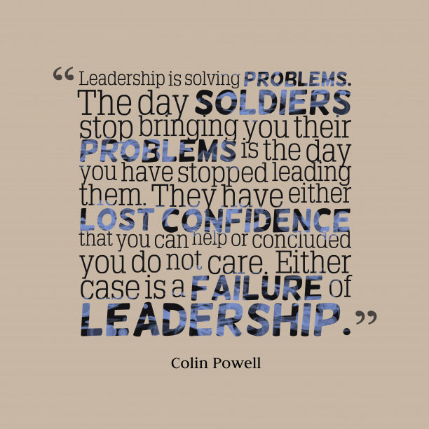 Colin Powell 's quote about . Leadership is solving problems. The…