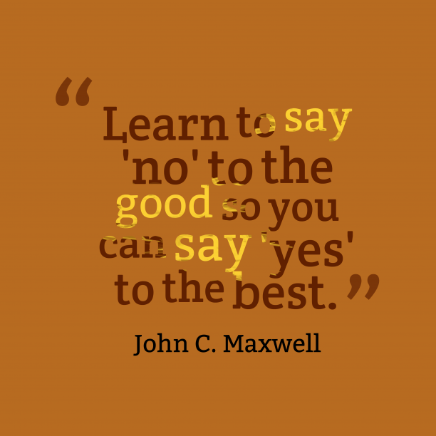 John C. Maxwell 's quote about saying. Learn to say 'no' to…
