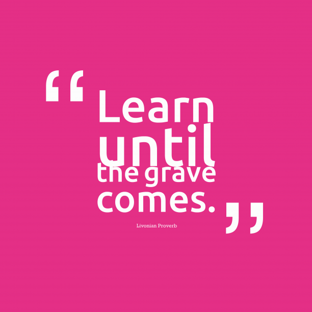 Livonian Wisdom 's quote about . Learn until the grave comes….