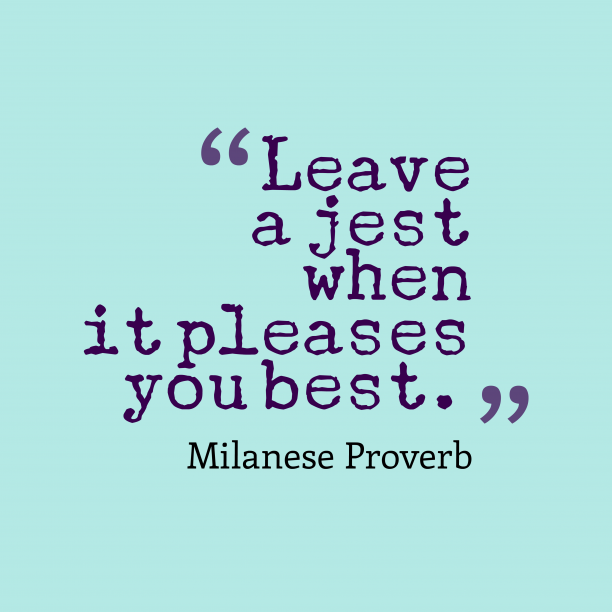 Milanese Wisdom 's quote about . Leave a jest when it…