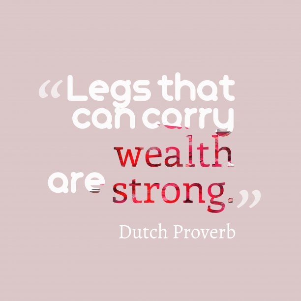 Dutch Wisdom 's quote about Strong, legs. Legs that can carry wealth…