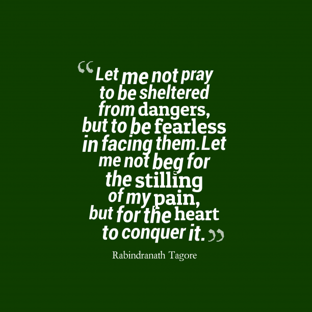 Rabindranath Tagore 's quote about . Let me not pray to…