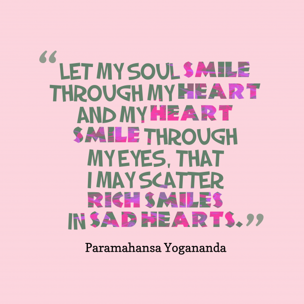 Paramahansa Yogananda 's quote about smile, kindness. Let my soul smile through…