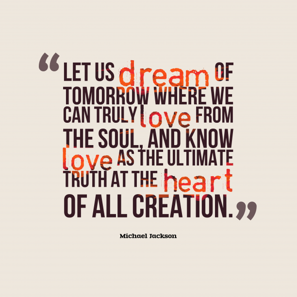 Michael Jackson 's quote about love. Let us dream of tomorrow…