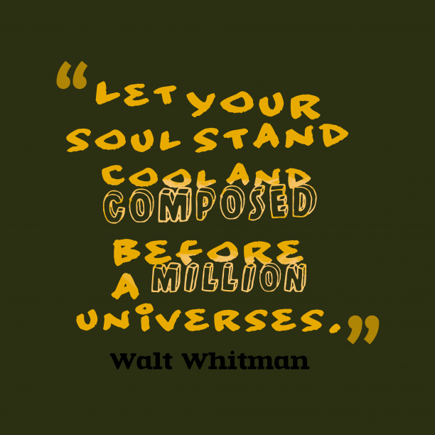 Walt Whitman 's quote about soul, self. Let your soul stand cool…