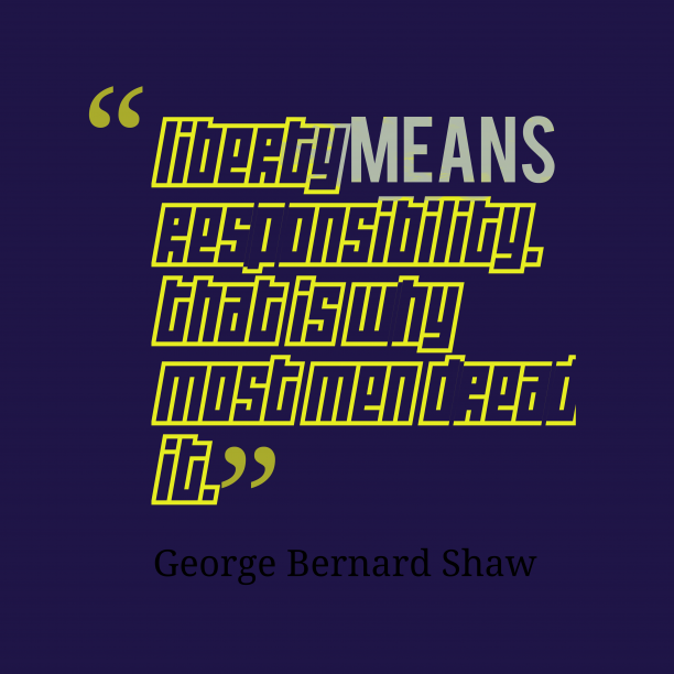 George Bernard Shaw 's quote about . Liberty means responsibility. That is…