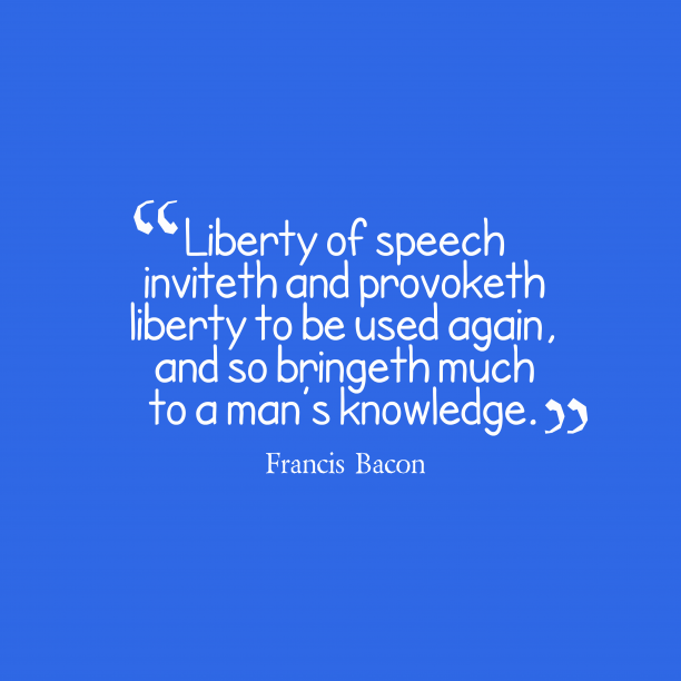 Francis Bacon 's quote about liberty . Liberty of speech inviteth and…