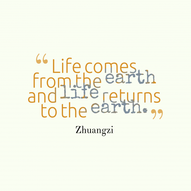 Zhuangzi 's quote about life, earth. Life comes from the earth…