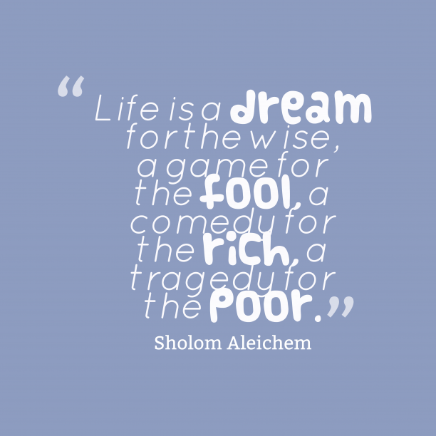 Sholom Aleichem 's quote about . Life is a dream for…