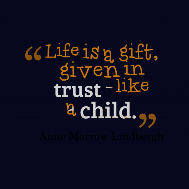 Anne Morrow Lindbergh 's quote about life, trust. Life is a gift, given…