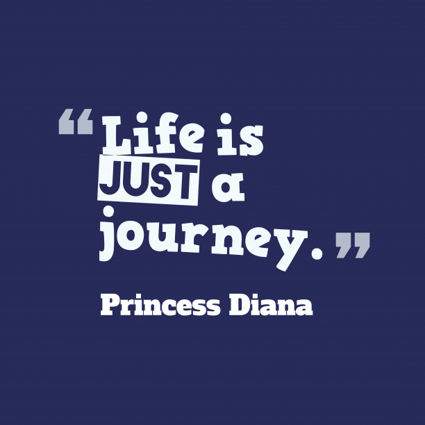 Princess Diana 's quote about . Life is just a journey….