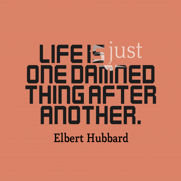 Elbert Hubbard 's quote about life. Life is just one damned…