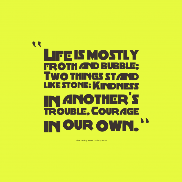 Adam Lindsay [Lionel Gordon] Gordon 's quote about . Life is mostly froth and…
