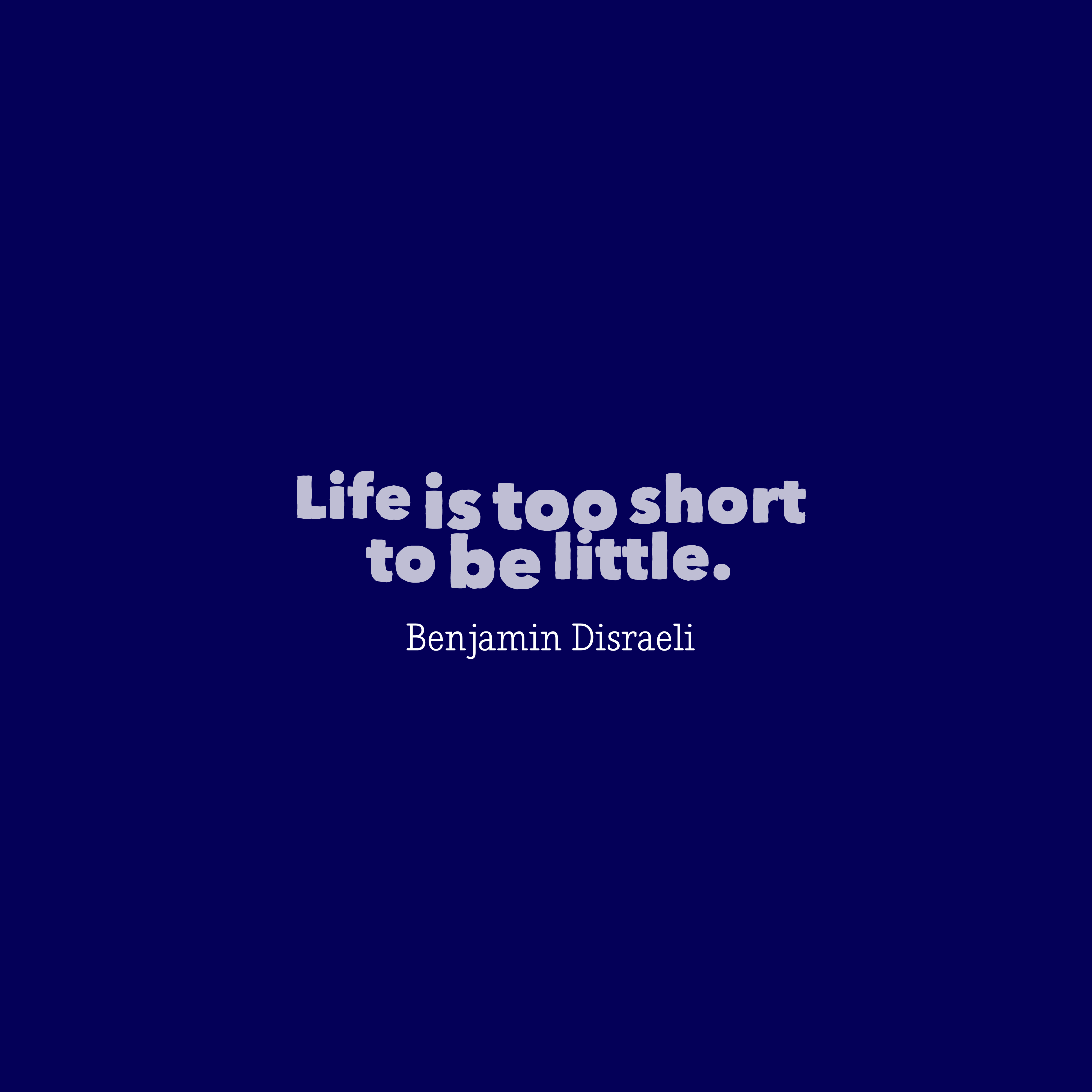 Quotes image of Life is too short to be little.