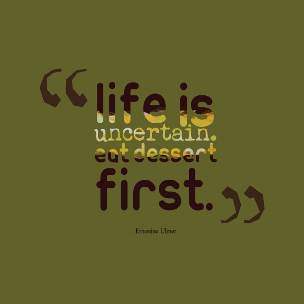 Ernestine Ulmer 's quote about uncertainty. Life is uncertain. Eat dessert…