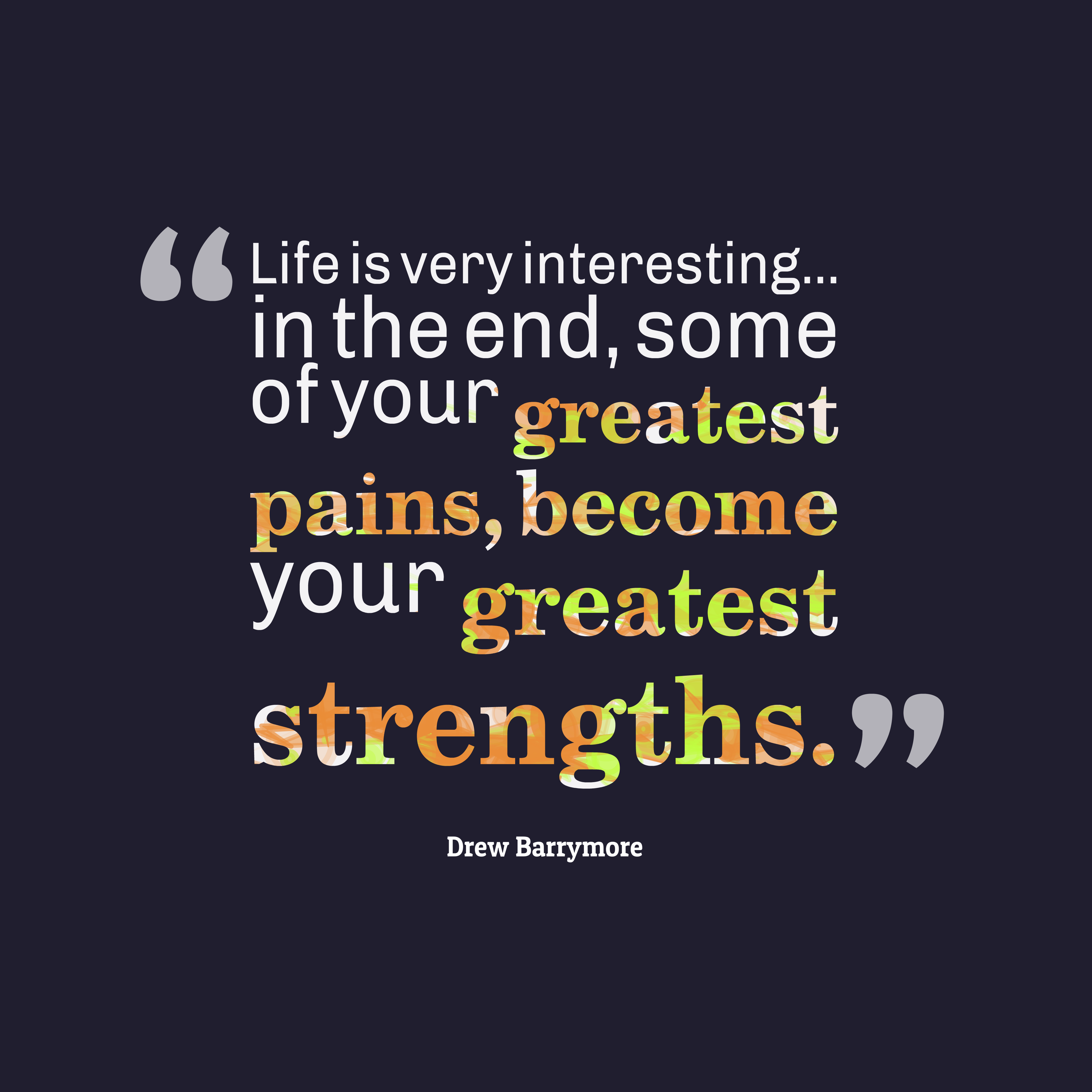 Quotes image of Life is very interesting... in the end, some of your greatest pains, become your greatest strengths.
