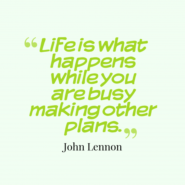 John Lennon 's quote about life, plans. Life is what happens while…