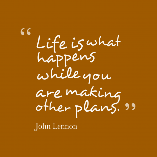 John Lennon 's quote about life. Life is what happens while…