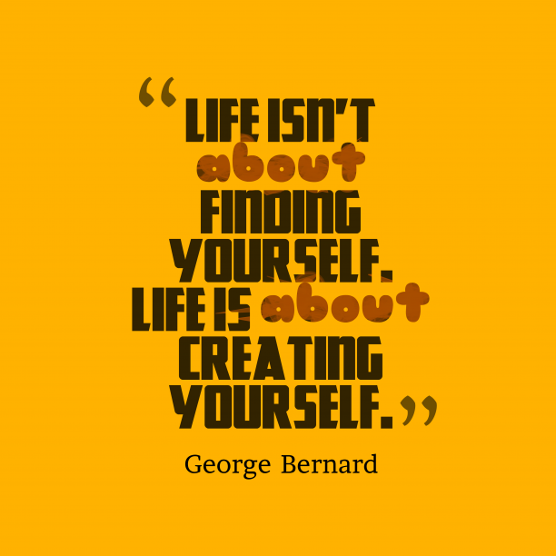 George Bernard 's quote about . Life isn't about finding yourself….
