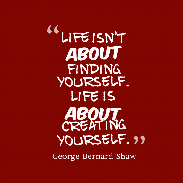 George Bernard Shaw 's quote about . Life isn't about finding yourself….