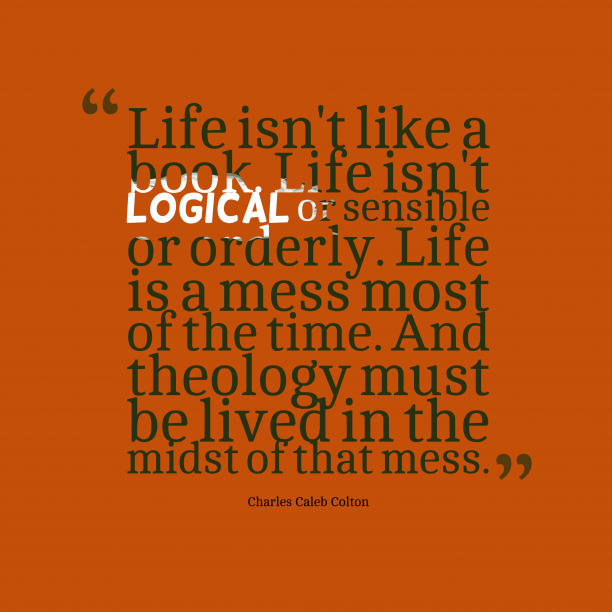 Charles Caleb Colton 's quote about theology . Life isn't like a book….