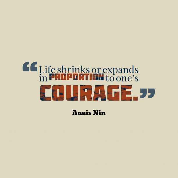 Anais Nin 's quote about life,courage. Life shrinks or expands in…