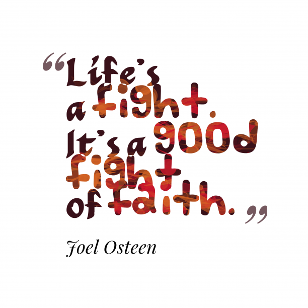 Joel Osteen 's quote about faith. Life's a fight. It's a…