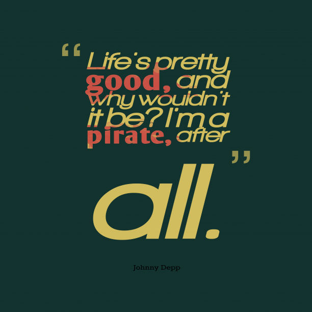 Johnny Depp 's quote about life. Life's pretty good, and why…