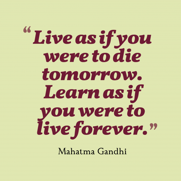Mahatma Gandhi 's quote about . Live as if you were…
