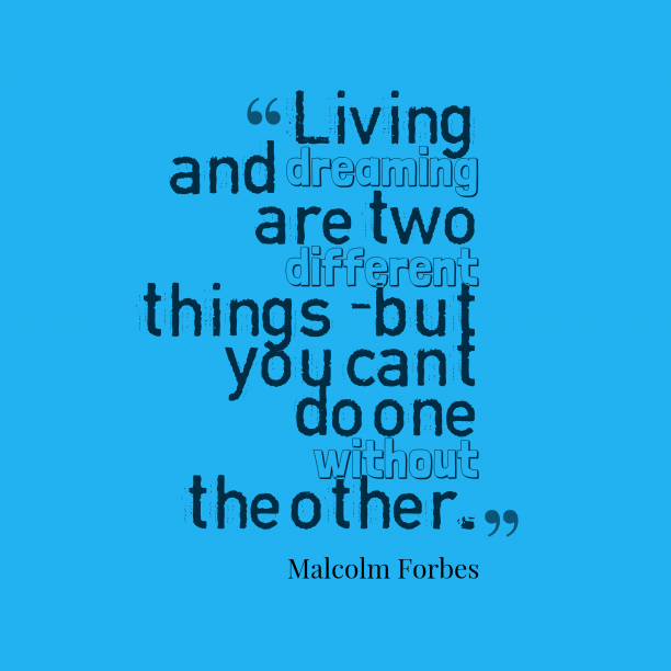 Malcolm Forbes 's quote about . Living and dreaming are two…