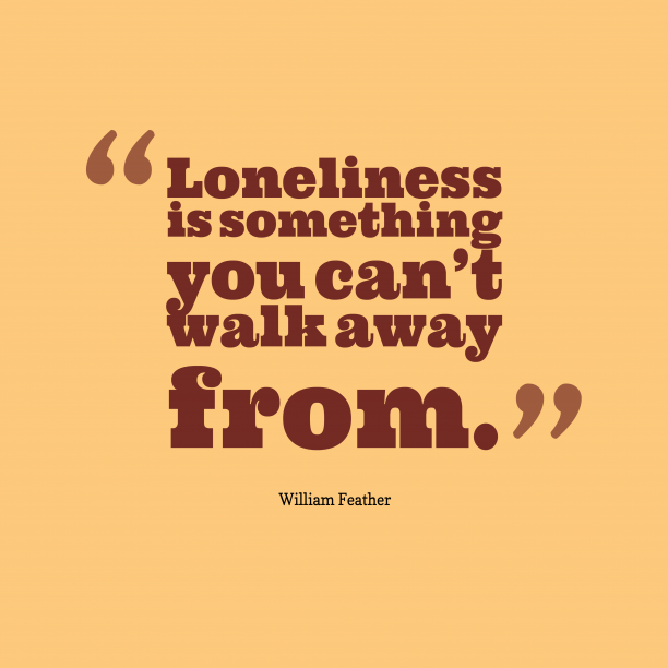 William Feather 's quote about loneliness. Loneliness is something you can't…