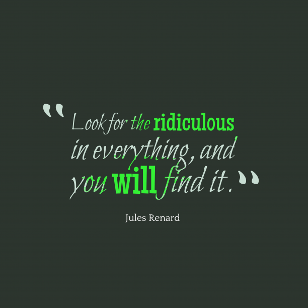 Jules Renard 's quote about Ridiculous. Look for the ridiculous in…