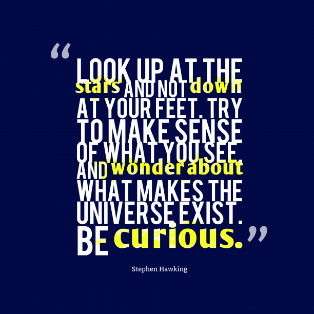 Stephen Hawking 's quote about curious. Look up at the stars…