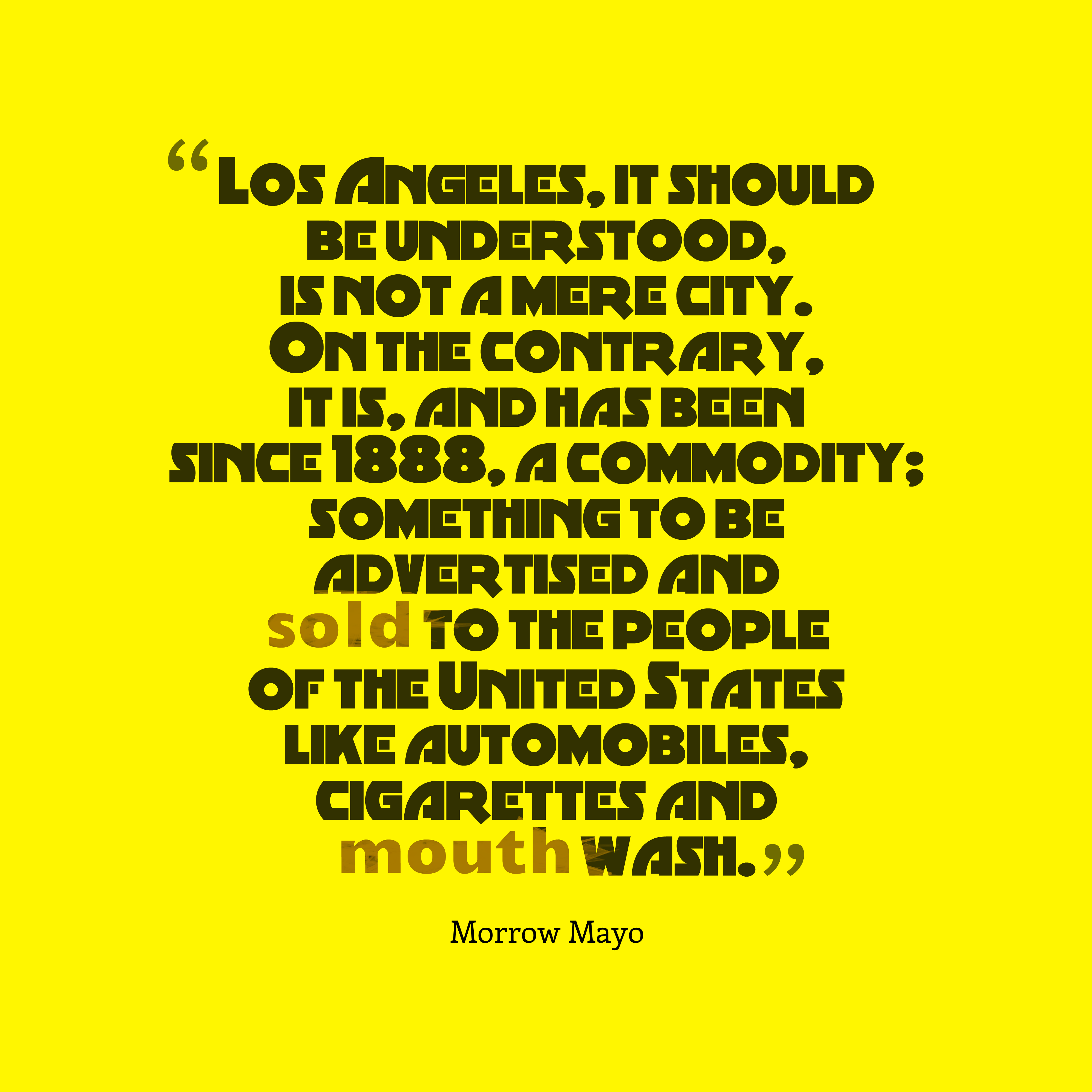 Quotes image of Los Angeles, it should be understood, is not a mere city. On the contrary, it is, and has been since 1888, a commodity; something to be advertised and sold to the people of the United States like automobiles, cigarettes and mouth wash.