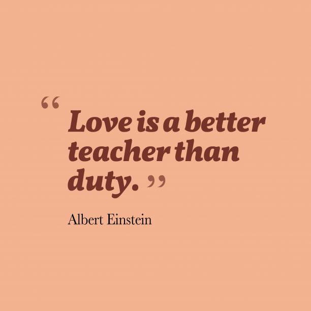 Albert Einstein 's quote about . Love is a better teacher…