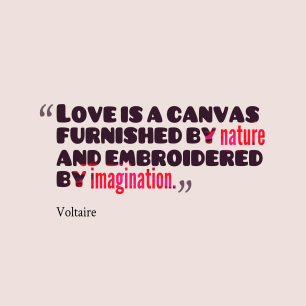 Voltaire 's quote about . Love is a canvas furnished…
