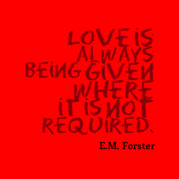E.M. Forster 's quote about . Love is always being given…