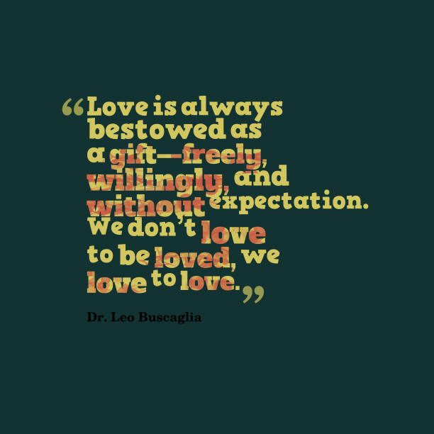 Dr. Leo Buscaglia 's quote about Love. Love is always bestowed as…