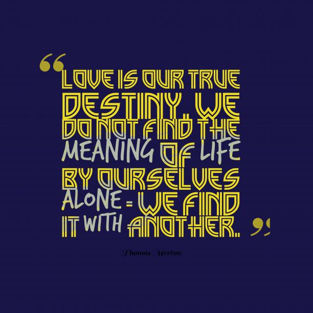 Thomas Merton 's quote about love, destiny. Love is our true destiny….