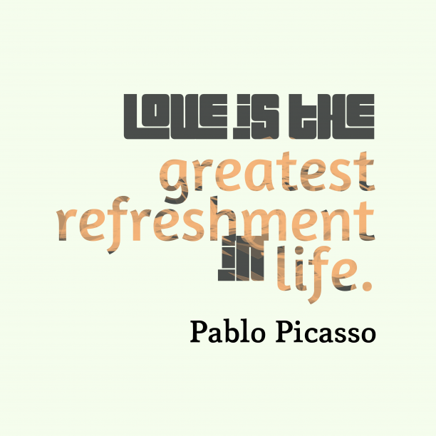 Pablo Picasso 's quote about . Love is the greatest refreshment…