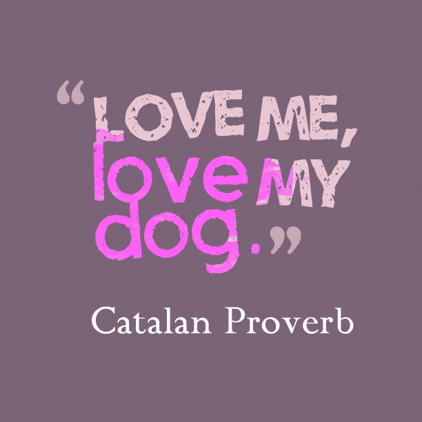 Catalan Wisdom 's quote about . Love me, love my dog….