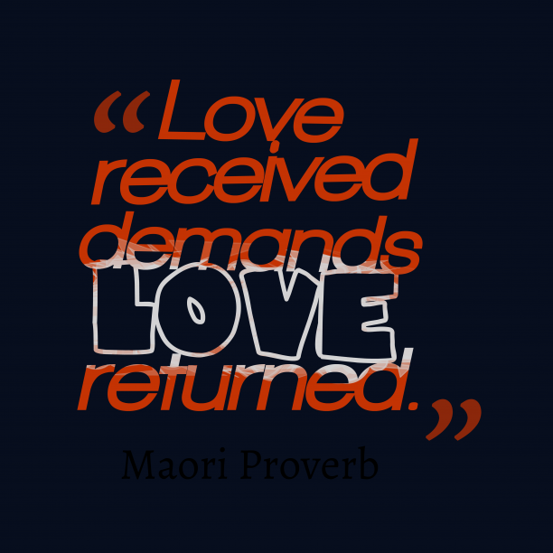 Maori Wisdom 's quote about . Love received demands love returned….