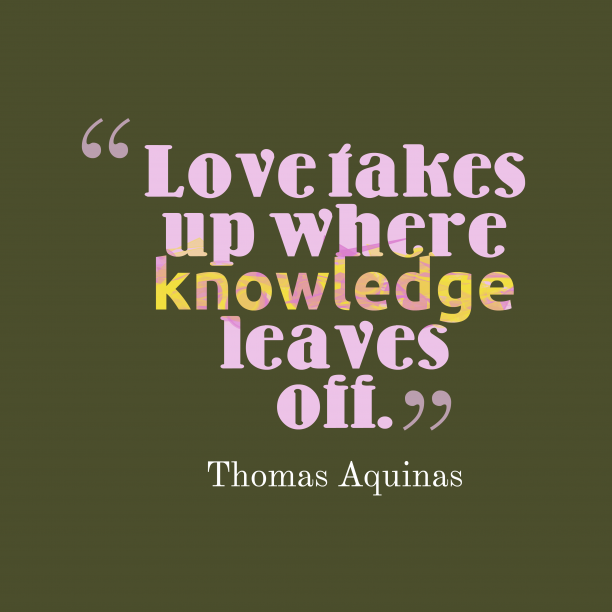 Thomas Aquinas 's quote about Love. Love takes up where knowledge…
