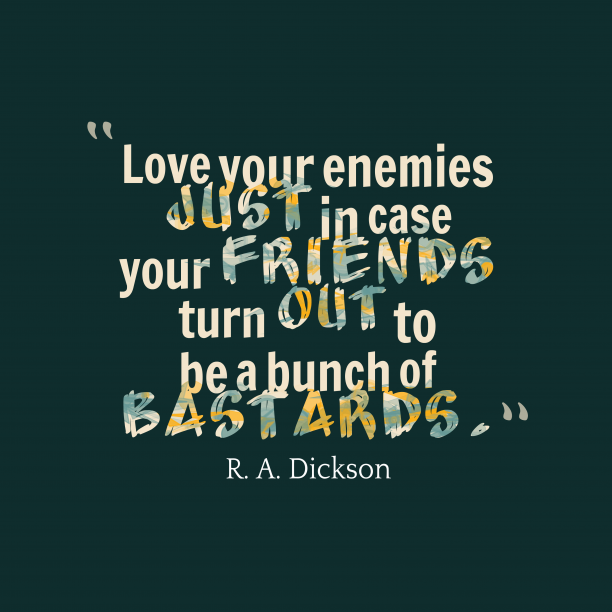 R. A. Dickson 's quote about friend,enemy. Love your enemies just in…