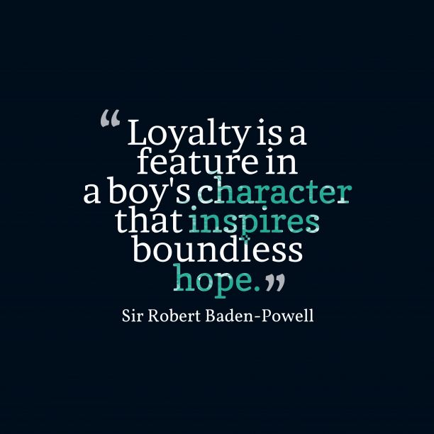 Sir Robert Baden-Powell 's quote about . Loyalty is a feature in…
