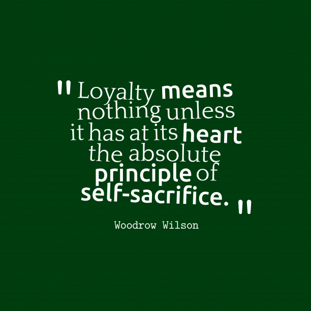 Woodrow Wilson 's quote about loyalty, sacrifice. Loyalty means nothing unless it…