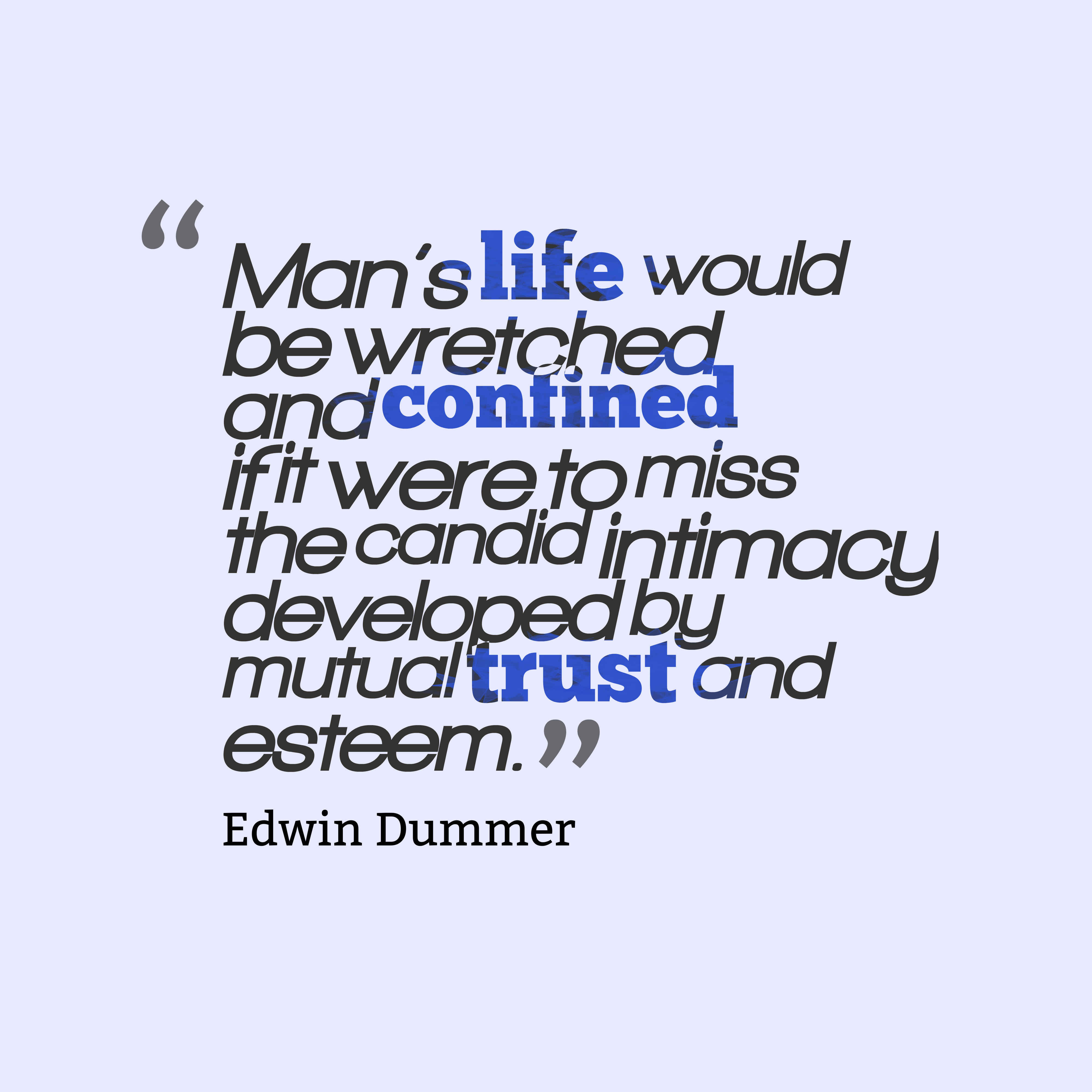 Quotes image of Man's life would be wretched and confined if it were to miss the candid intimacy developed by mutual trust and esteem.