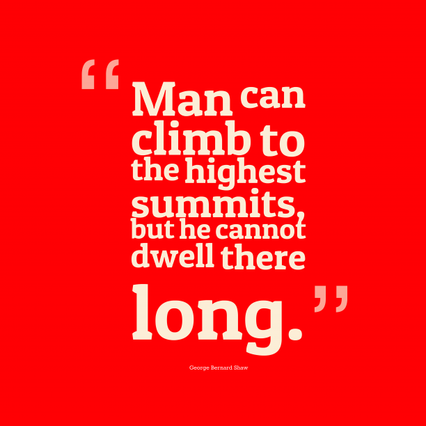 George Bernard Shaw 's quote about . Man can climb to the…