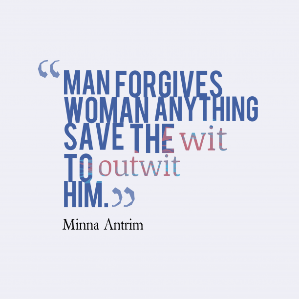 Minna Antrim 's quote about Wit. Man forgives woman anything save…