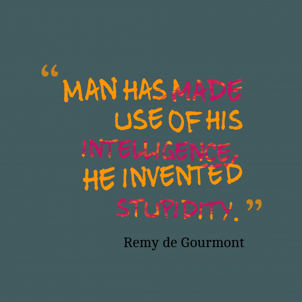Remy de Gourmont 's quote about stupidity. Man has made use of…